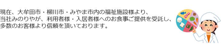 現在、大牟田市・柳川市・みやま市内の福祉施設様より、当社みのりやが、利用者様・入居者様へのお食事ご提供を受託し、多数のお客様より信頼を頂いております。